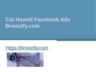 Cat Howell Facebook Ads - Browzify.com.pptx